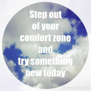 Step out of your comfort zone and try something new today