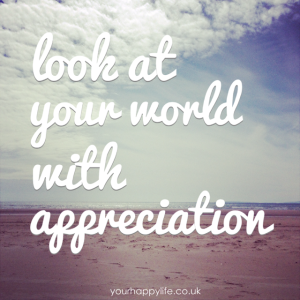 Look at your world with appreciation - Your Happy Life