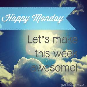 Happy Monday - Let's make this week AWESOME! Your Happy Life