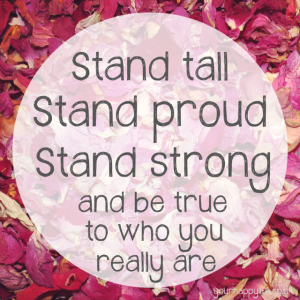 Stand tall, stand proud, stand strong and be true to who you really are