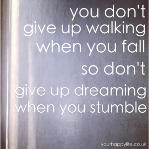 You don't give up walking when you fall so don't give up dreaming when you stumble - Your Happy Life